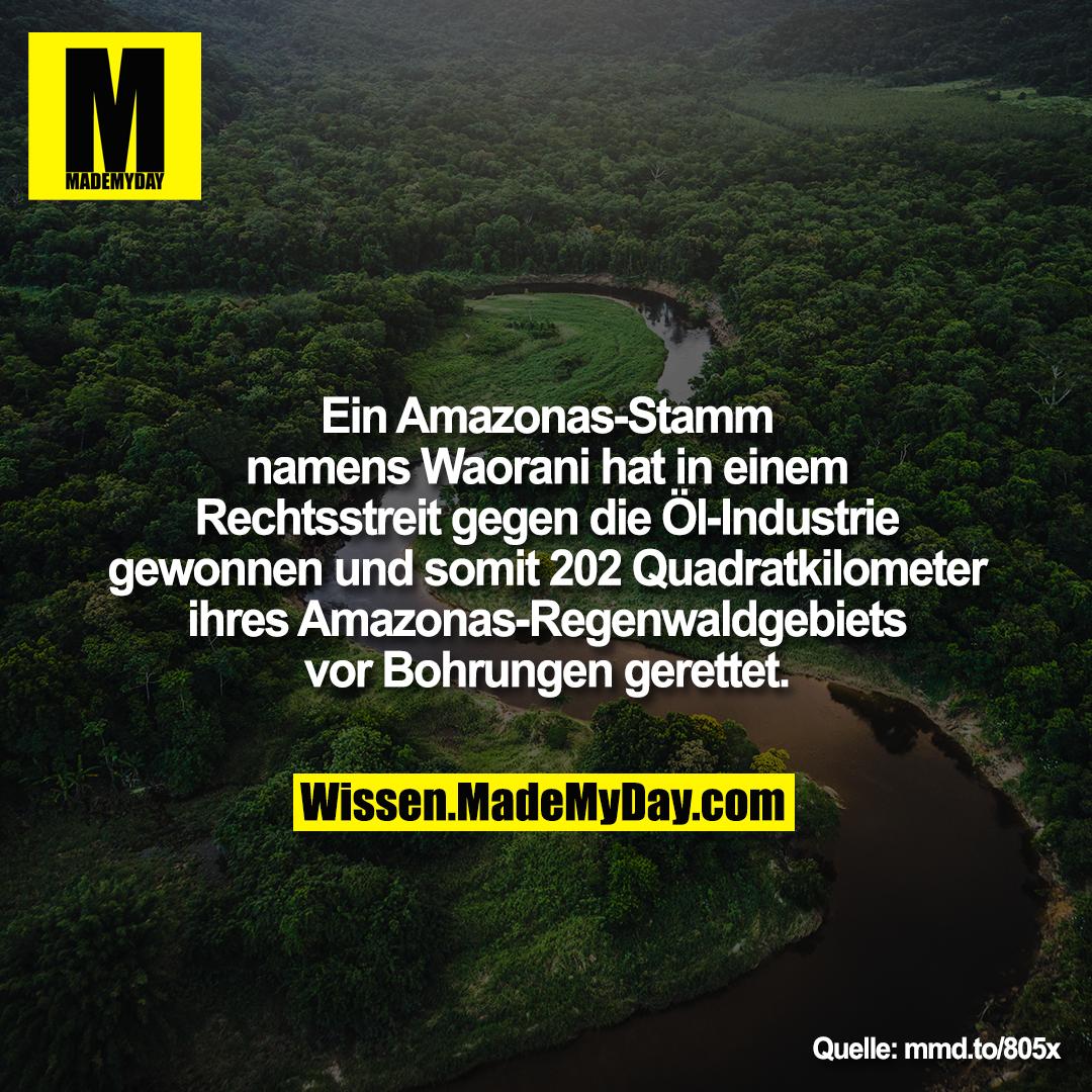 Ein Amazonas-Stamm namens<br /> Waorani hat in einem Rechtsstreit<br /> gegen die Öl-Industrie gewonnen<br /> und somit 202 Quadratkilometer<br /> ihres Amazonas-Regenwaldgebiets<br /> vor Bohrungen gerettet.