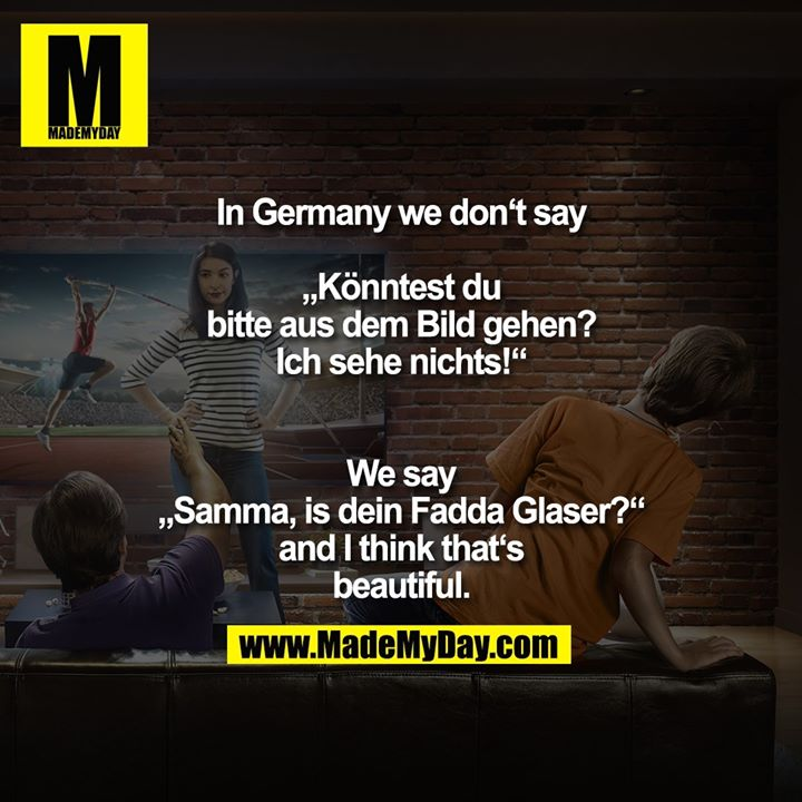 "In Germany we don't say ""Könntest du bitte aus dem Bild gehen? Ich sehe nichts!""<br /> We say ""Samma, is dein Fadda Glaser?"" and I think that's beautiful."