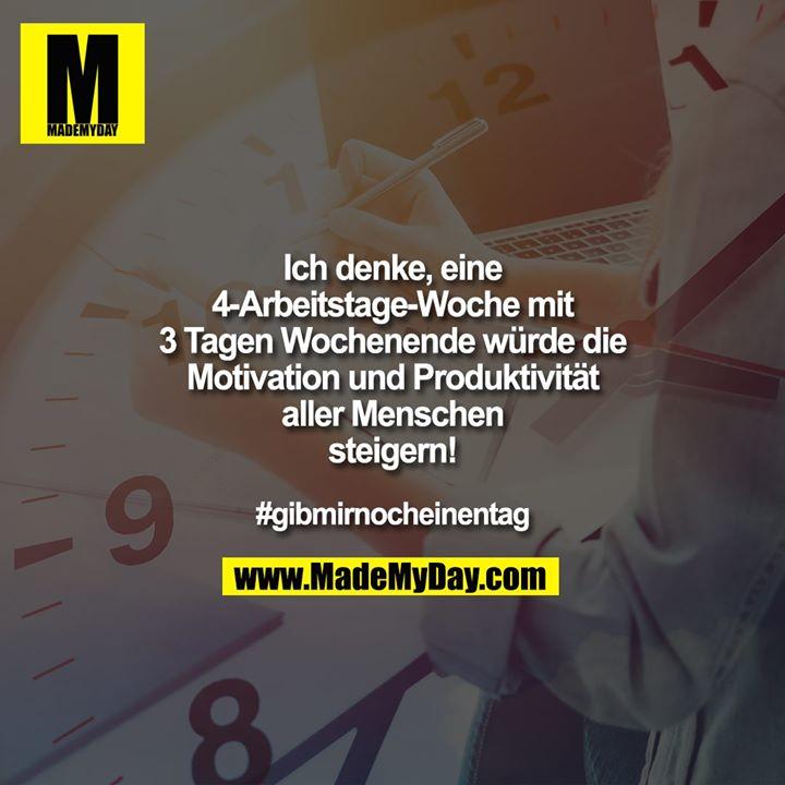 Ich denke, eine 4-Arbeitstage-Woche mit 3 Tagen Wochenende würde die Motivation und Produktivität aller Menschen steigern!<br /> <br /> #gibmirnocheinentag