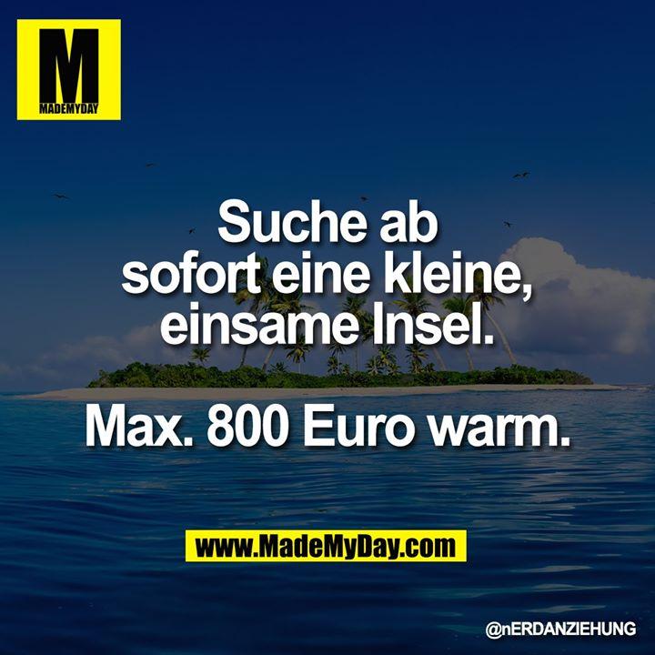 Suche ab sofort eine kleine, einsame Insel.<br /> <br /> Max. 800 Euro warm.