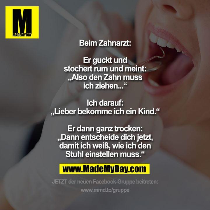"""Beim Zahnarzt:<br /> <br /> Er guckt und<br /> stochert rum und meint:<br /> """"Also den Zahn muss<br /> ich ziehen...""""<br /> <br /> Ich darauf:<br /> """"Lieber bekomme ich ein Kind.""""<br /> <br /> Er dann ganz trocken:<br /> """"Dann entscheide dich jetzt,<br /> damit ich weiß, wie ich den<br /> Stuhl einstellen muss."""""""
