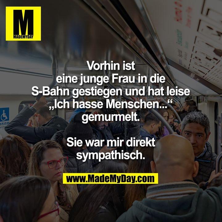 """Vorhin ist eine junge<br /> Frau in die S-Bahn<br /> gestiegen und hat leise<br /> """"Ich hasse Menschen...""""<br /> gemurmelt.<br /> Sie war mir direkt sympathisch."""