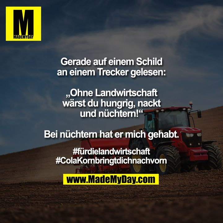 """Gerade auf einem Schild an einem Trecker gelesen:<br /> """"Ohne Landwirtschaft wärst du hungrig, nackt und nüchtern!""""<br /> Bei nüchtern hat er mich gehabt.<br /> <br /> #fürdielandwirtschaft<br /> #ColaKornbringtdichnachvorn"""