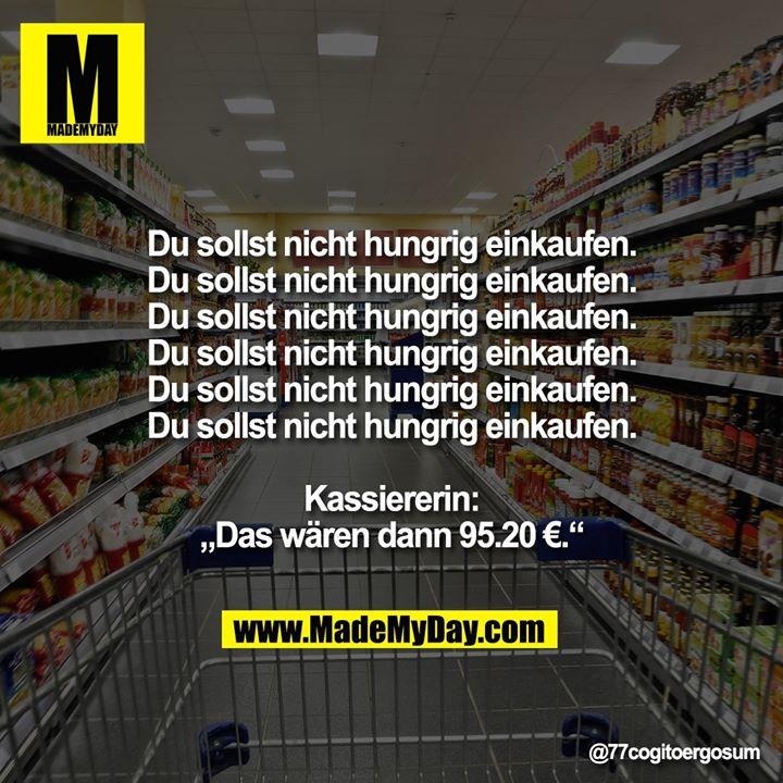 Du sollst nicht hungrig einkaufen.<br /> Du sollst nicht hungrig einkaufen.<br /> Du sollst nicht hungrig einkaufen.<br /> Du sollst nicht hungrig einkaufen.<br /> Du sollst nicht hungrig einkaufen.<br /> Du sollst nicht hungrig einkaufen.<br /> Kassiererin: Das wären dann 95.20 €.