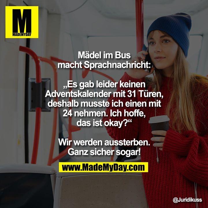 """Mädel im Bus macht Sprachnachricht: """"Es gab leider keinen Adventskalender mit 31 Türen, deshalb musste ich einen mit 24 nehmen. Ich hoffe, das ist okay?""""<br /> <br /> Wir werden aussterben. Ganz sicher sogar!"""