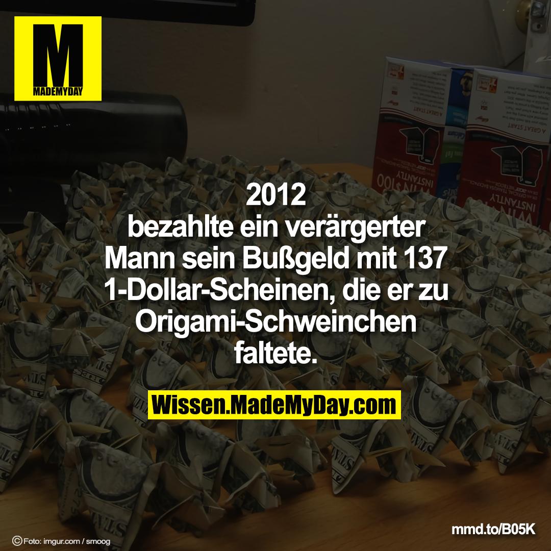 2012 bezahlte ein verärgerter<br /> Mann sein mit 137 1-Dollar-Scheinen, die er zu<br /> Origami-Schweinchen faltete.