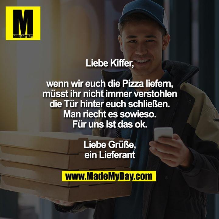 Liebe Kiffer,<br /> <br /> wenn wir euch die Pizza liefern,<br /> müsst ihr nicht immer verstohlen<br /> die Tür hinter euch schließen.<br /> Man riecht es sowieso.<br /> Für uns ist das ok.<br /> <br /> Liebe Grüße,<br /> ein Lieferant
