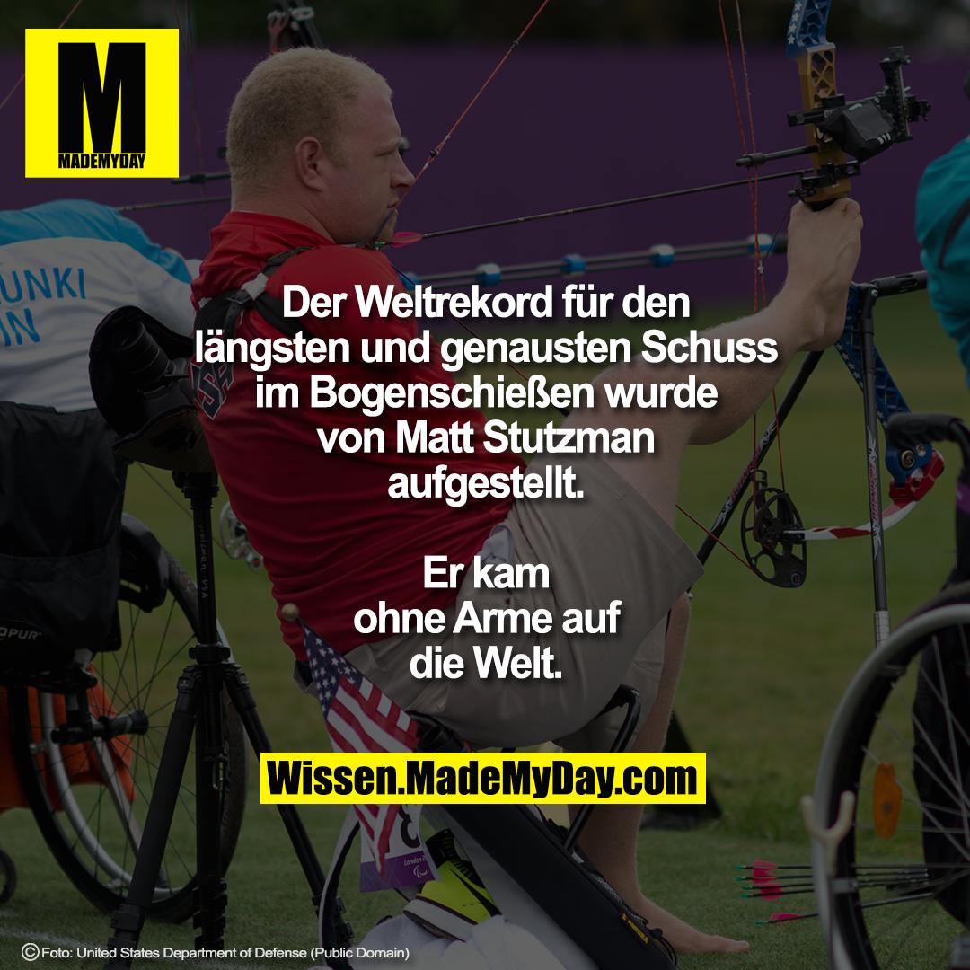 Der Weltrekord für den längsten und<br /> genausten Schuss im Bogenschießen<br /> wurde von Matt Stutzman aufgestellt.<br /> Er kam ohne Arme auf die Welt.