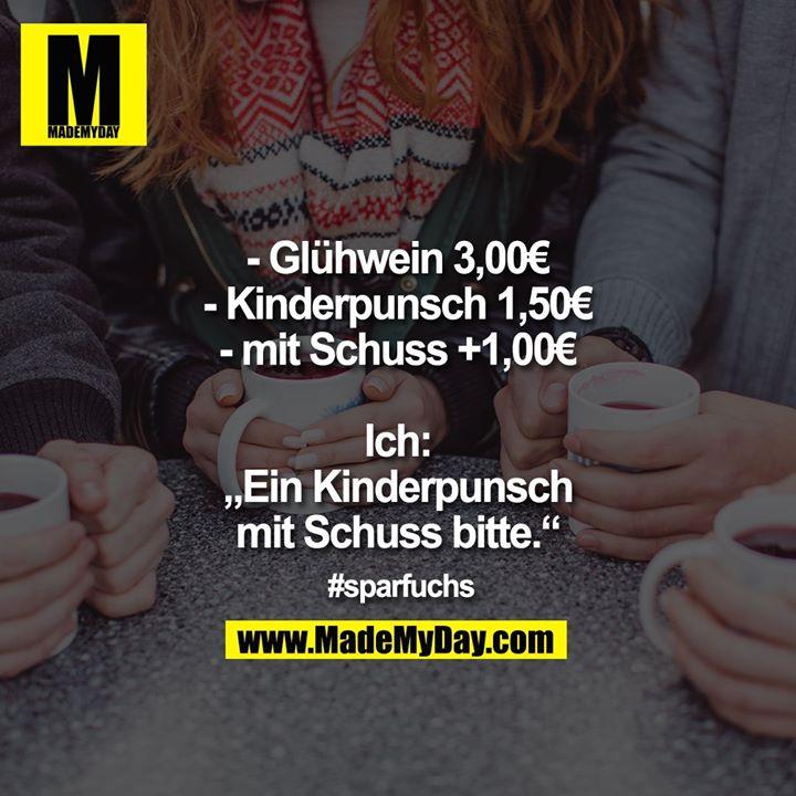 """- Glühwein 3,00€<br /> - Kinderpunsch 1,50€<br /> - mit Schuss +1,00€<br /> <br /> Ich: """"Ein Kinderpunsch mit Schuss bitte.""""<br /> <br /> #sparfuchs"""