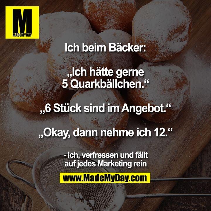 """Ich beim Bäcker:<br /> <br /> """"Ich hätte gerne 5 Quarkbällchen.""""<br /> """"6 Stück sind im Angebot.""""<br /> """"Okay, dann nehme ich 12.""""<br /> <br /> - ich, verfressen und fällt auf jedes Marketing rein"""