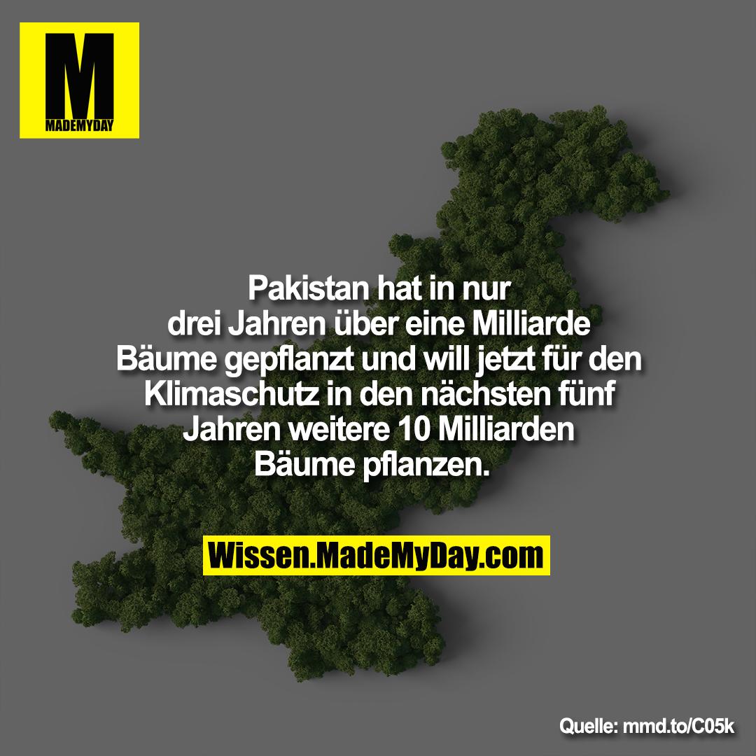 Pakistan hat in nur drei Jahren<br /> über eine Milliarde Bäume<br /> gepflanzt und will jetzt für den<br /> Klimaschutz in den nächsten fünf<br /> Jahren weitere 10 Milliarden<br /> Bäume pflanzen.