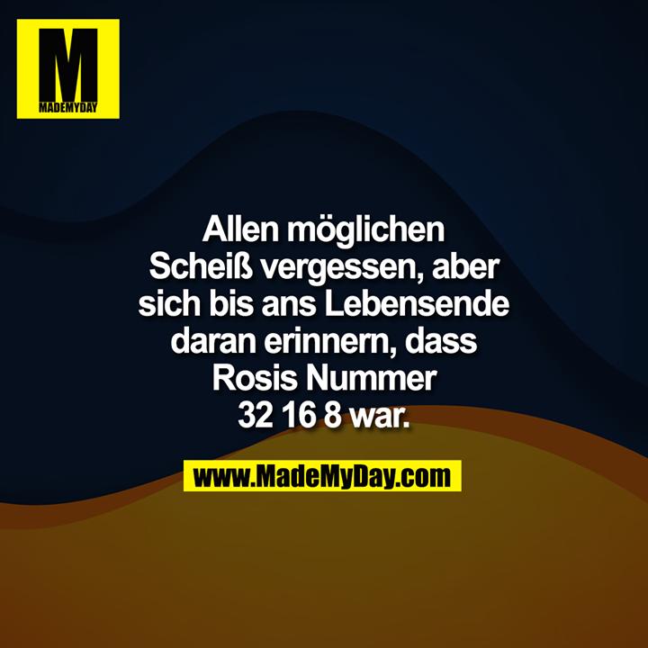 Allen möglichen Scheiß vergessen, aber sich bis ans Lebensende daran erinnern, dass Rosis Nummer 32 16 8 war.