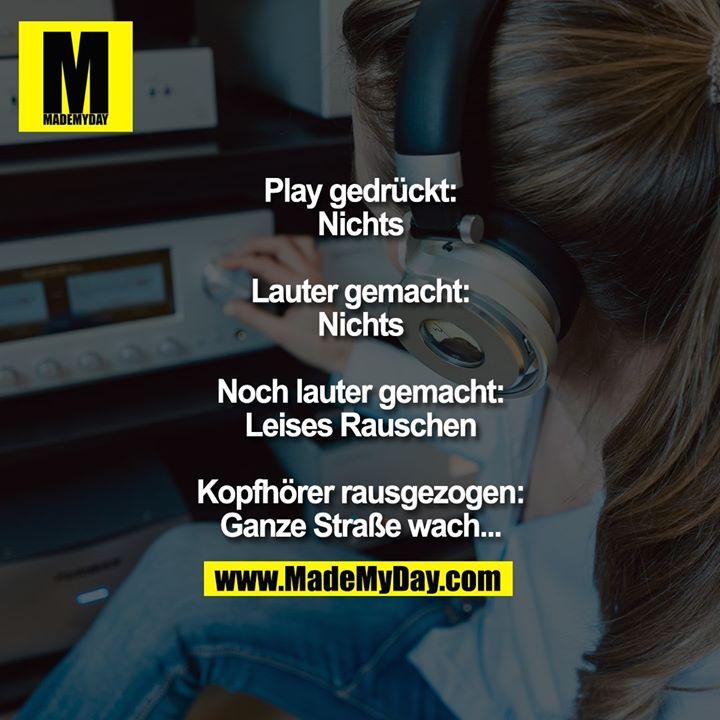 Play gedrückt: Nichts<br /> Lauter gemacht: Nichts<br /> Noch lauter gemacht:<br /> Leises Rauschen<br /> Kopfhörer rausgezogen:<br /> Ganze Straße wach...