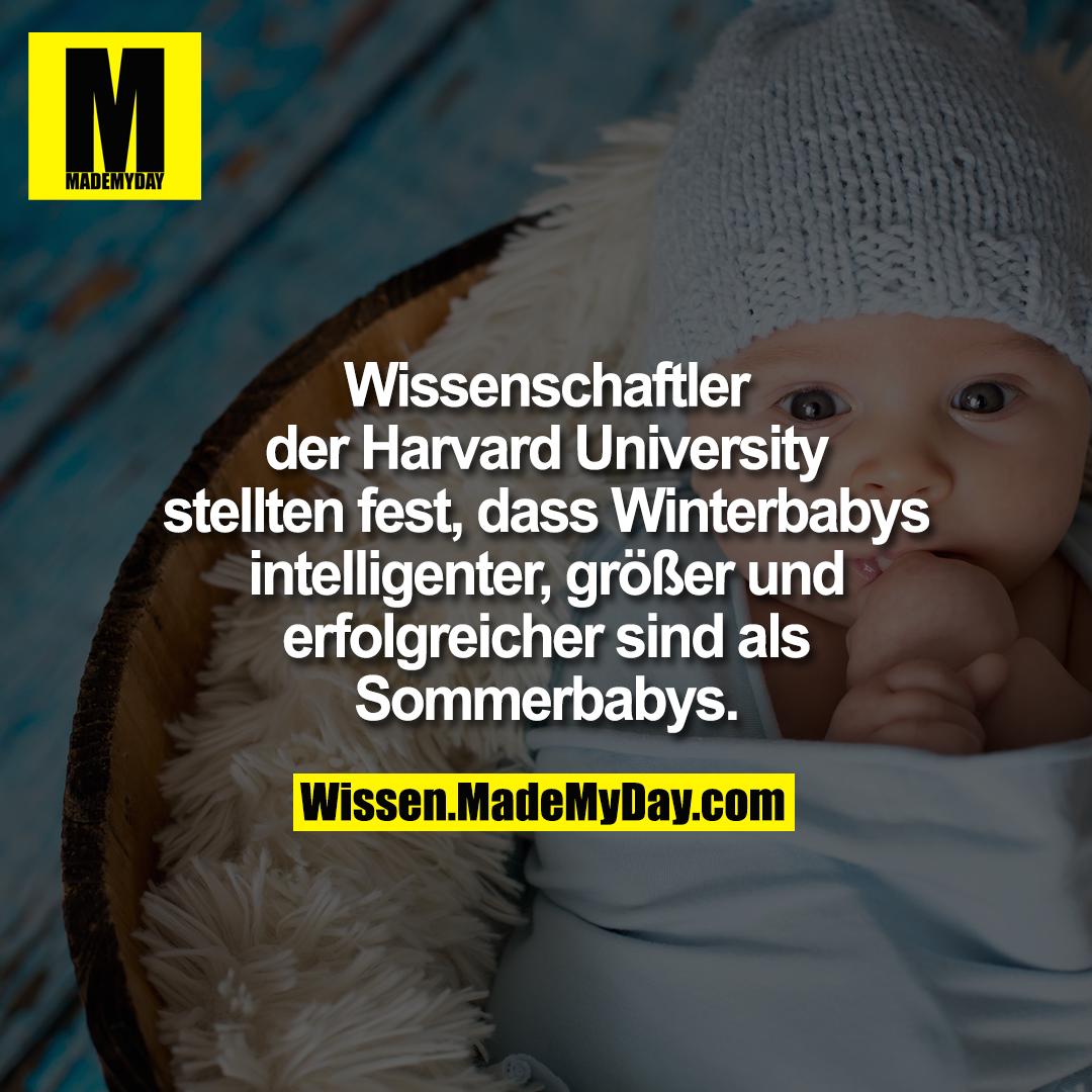 Wissenschaftler der Harvard<br /> University stellten fest, dass<br /> Winterbabys intelligenter, größer<br /> und erfolgreicher sind als<br /> Sommerbabys.