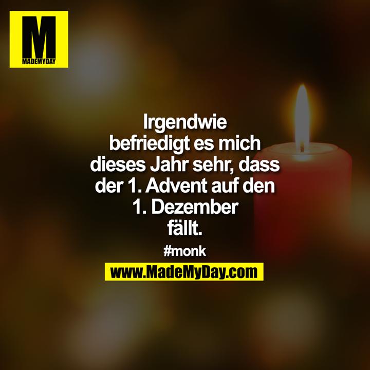 Irgendwie befriedigt es mich dieses Jahr sehr, dass der 1. Advent auf den 1. Dezember fällt.<br /> <br /> #monk