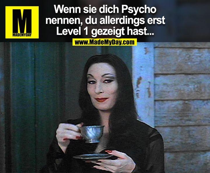 Wenn sie dich Psycho nennen, du allerdings erst Level 1 gezeigt hast...