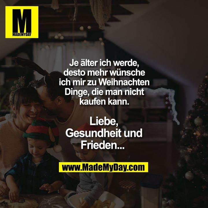 Je älter ich werde, desto mehr wünsche ich mir zu Weihnachten Dinge, die man nicht kaufen kann.<br /> <br /> Liebe, Gesundheit<br /> und Frieden...