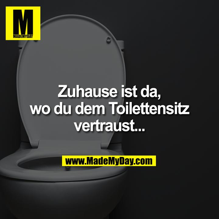 Zuhause ist da,<br /> wo du dem Toilettensitz<br /> vertraust...