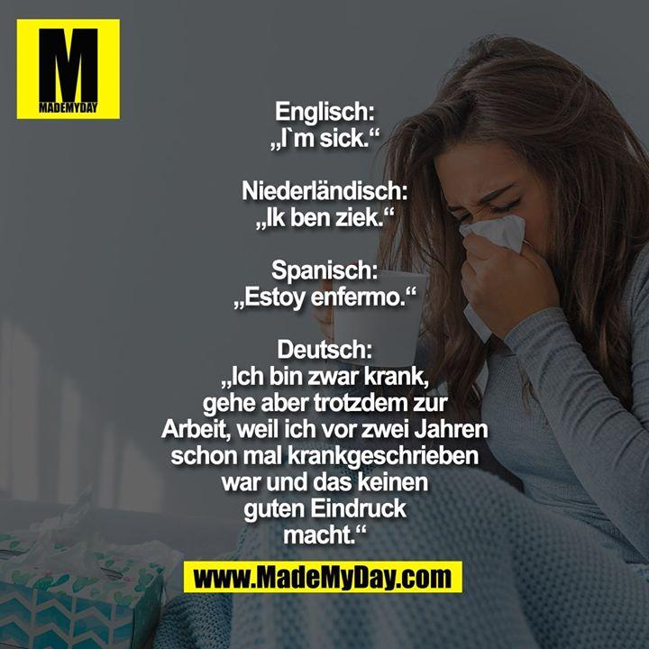 """Englisch: """"I`m sick.""""<br /> Niederländisch: """"Ik ben ziek.""""<br /> Spanisch: """"Estoy enfermo.""""<br /> Deutsch: """"Ich bin zwar krank,<br /> gehe aber trotzdem zur Arbeit,<br /> weil ich vor zwei Jahren schon<br /> mal krankgeschrieben war<br /> und das keinen guten<br /> Eindruck macht."""""""