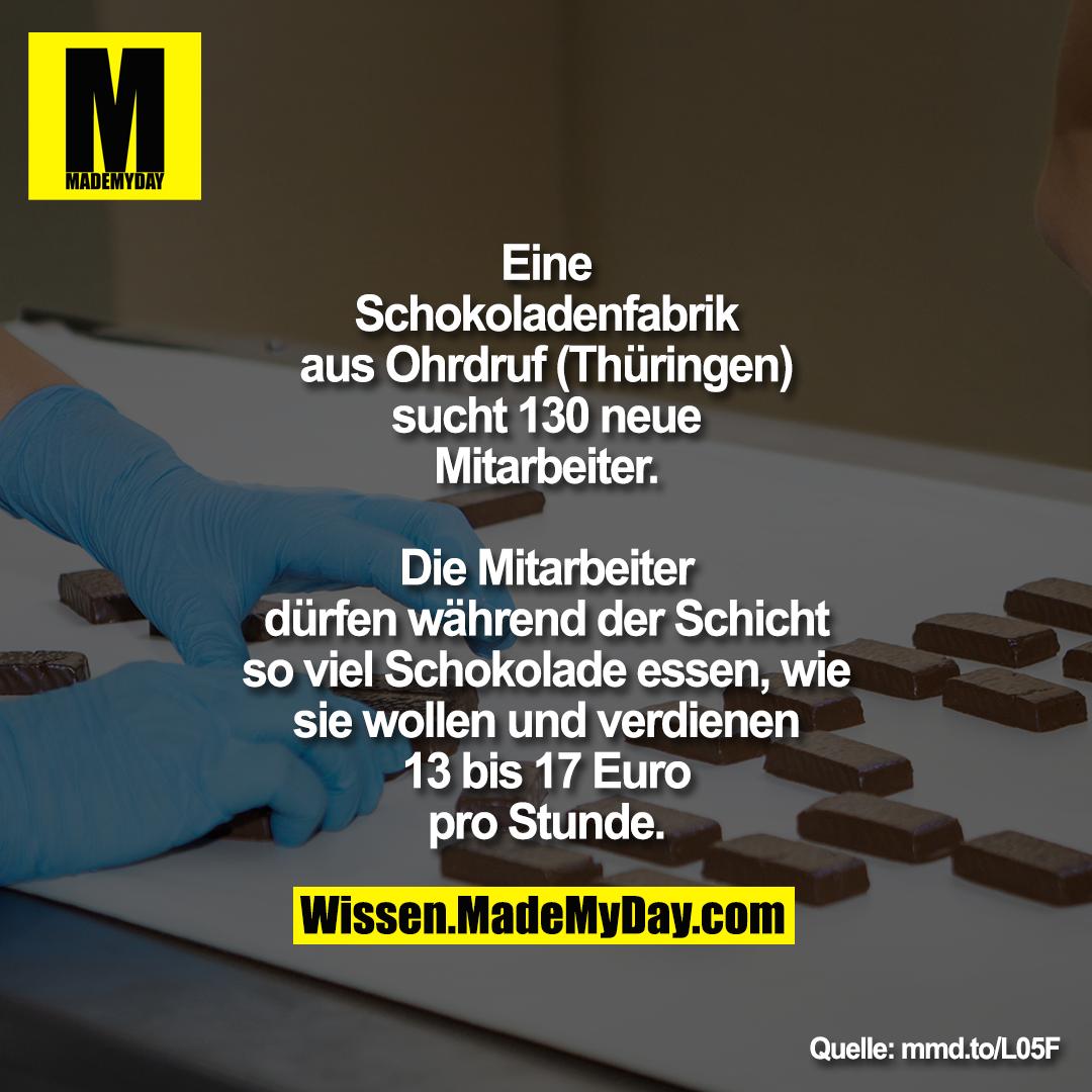 Eine Schokoladenfabrik aus Ohrdruf (Thüringen) sucht 130 neue Mitarbeiter. Die Mitarbeiter dürfen während der Schicht so viel Schokolade essen, wie sie wollen und verdienen 13 bis 17 Euro pro Stunde.