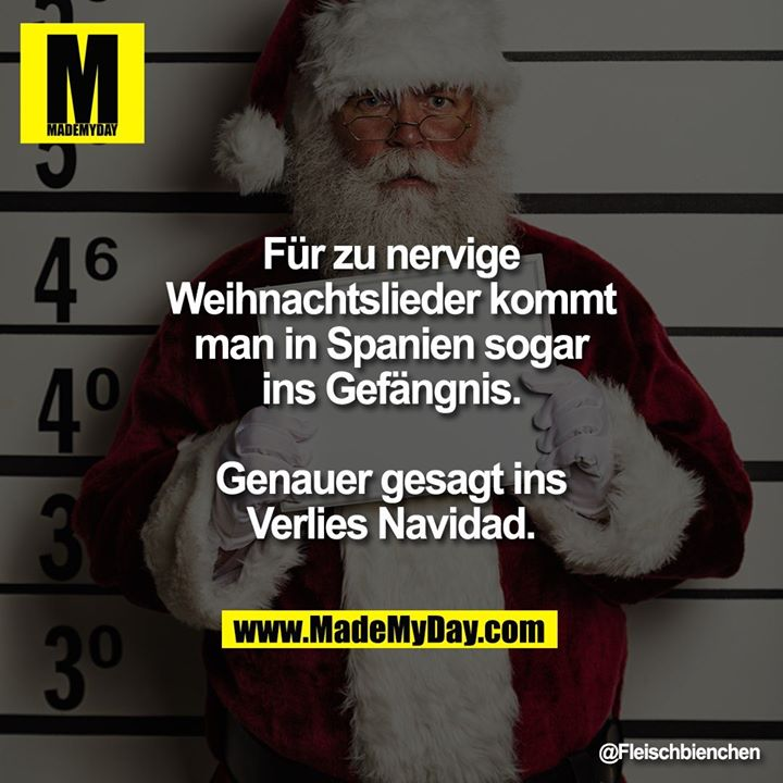 Für zu nervige<br /> Weihnachtslieder kommt<br /> man in Spanien sogar<br /> ins Gefängnis.<br /> <br /> Genauer gesagt ins<br /> Verlies Navidad.