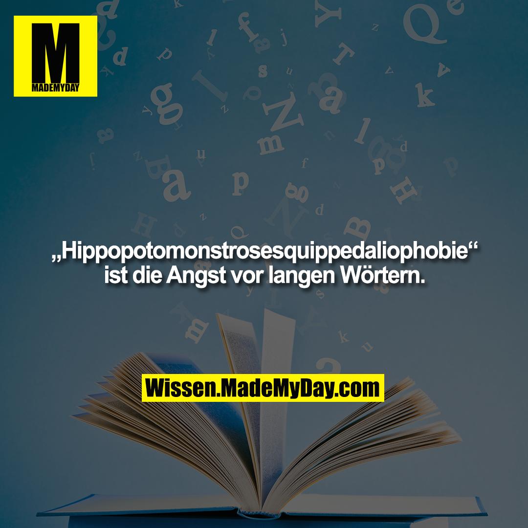"""""""Hippopotomonstrosesquippedaliophobie""""<br /> ist die Angst vor langen Wörtern."""