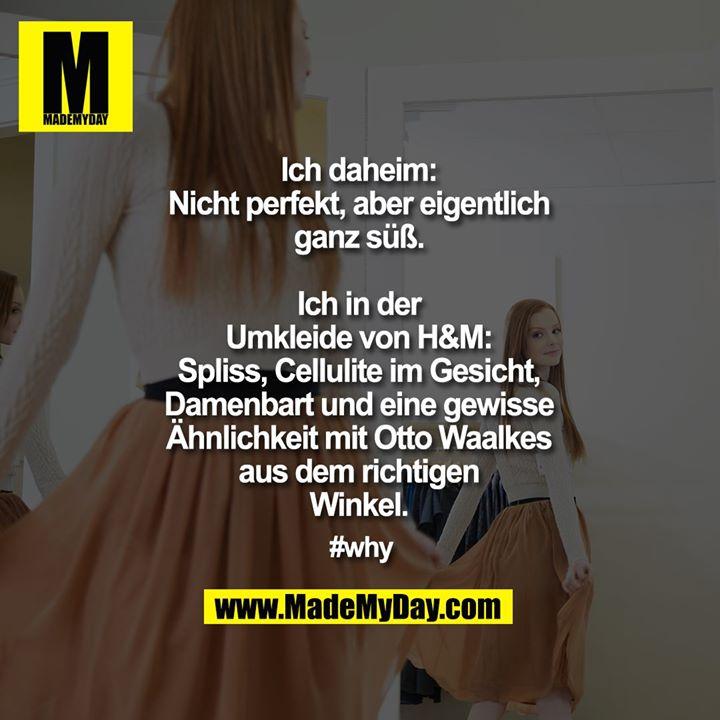 Ich daheim: Nicht perfekt, aber eigentlich ganz süß.<br /> <br /> Ich in der Umkleide von H&M:<br /> Spliss, Cellulite im Gesicht, Damenbart und eine gewisse Ähnlichkeit mit Otto Waalkes aus dem richtigen Winkel.<br /> <br /> #why