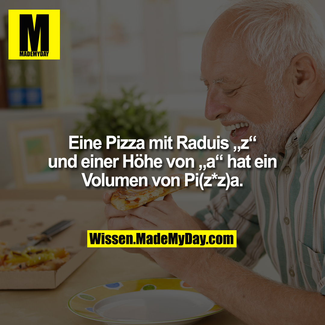 """Eine Pizza mit Raduis """"z"""" und einer Höhe von """"a"""" hat ein Volumen von Pi(z*z)a."""