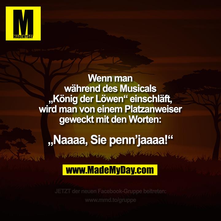 """Wenn man während des Musicals<br /> """"König der Löwen""""<br /> einschläft, wird man von einem<br /> Platzanweiser geweckt<br /> mit den Worten:<br /> """"Naaaa, Sie penn'jaaaa!"""""""
