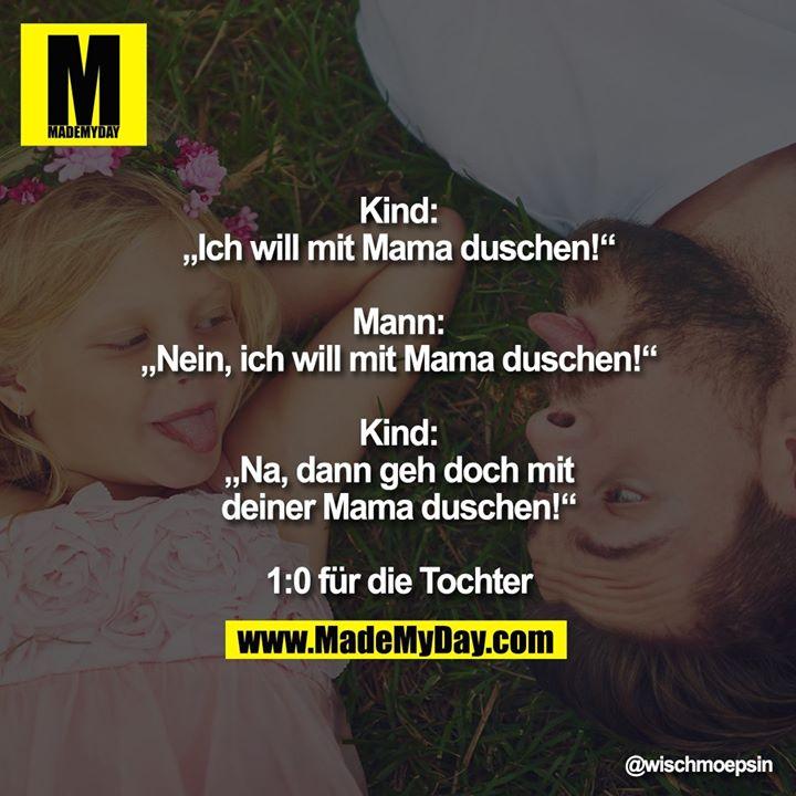 """Kind: """"Ich will mit Mama duschen!""""<br /> <br /> Mann: """"Nein, ich will mit Mama duschen!""""<br /> <br /> Kind: """"Na, dann geh doch mit deiner Mama duschen!""""<br /> <br /> 1:0 für die Tochter"""