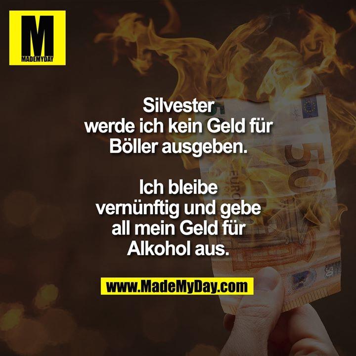 Silvester werde ich kein Geld für Böller ausgeben.<br /> Ich bleibe vernünftig und gebe all mein Geld für Alkohol aus.