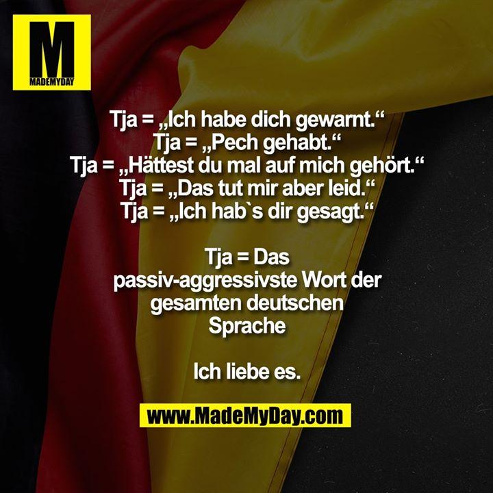 """Tja = """"Ich habe dich gewarnt.""""<br /> Tja= """"Pech gehabt.""""<br /> Tja= """"Hättest du mal auf mich gehört.""""<br /> Tja= """"Das tut mir aber leid.""""<br /> Tja= """"Ich hab`s dir gesagt.""""<br /> <br /> Tja= Das passiv-aggressivste Wort der gesamten deutschen Sprache<br /> <br /> Ich liebe es."""