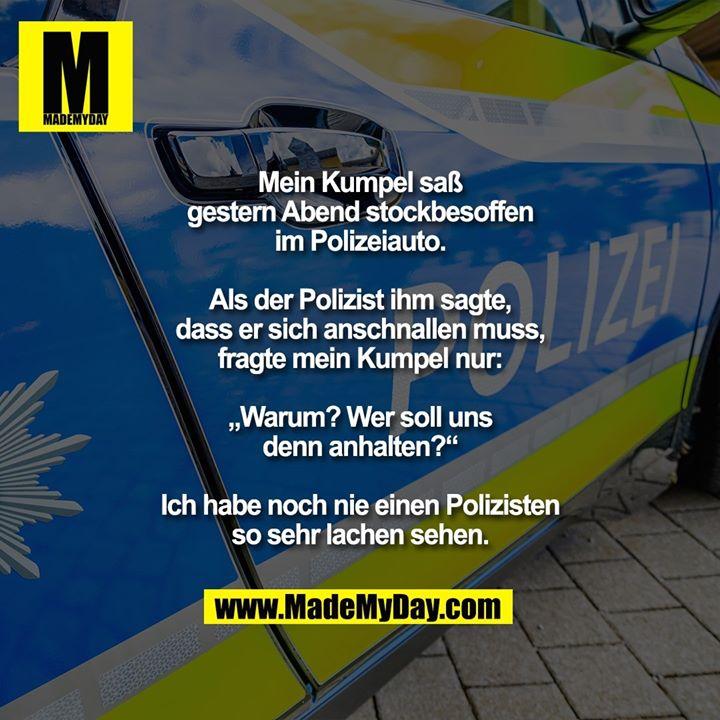 """Mein Kumpel saß gestern Abend<br /> stockbesoffen im Polizeiauto.<br /> Als der Polizist ihm sagte, dass<br /> er sich anschnallen muss, fragte<br /> mein Kumpel nur: """"Warum? Wer<br /> soll uns denn anhalten?""""<br /> Ich habe noch nie einen Polizisten<br /> so sehr lachen sehen."""