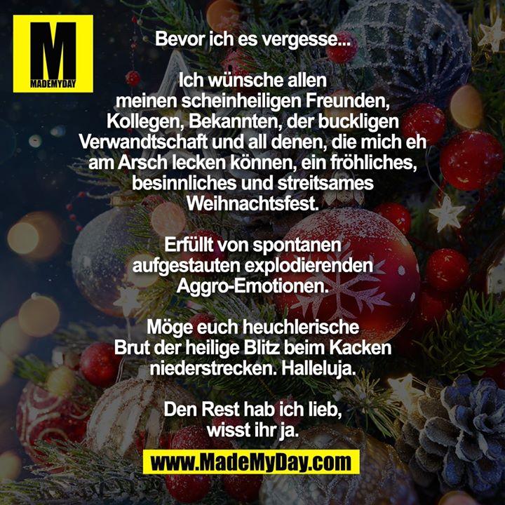 Bevor ich es vergesse...<br /> Ich wünsche allen meinen scheinheiligen<br /> Freunden, Kollegen, Bekannten, der buckligen<br /> Verwandtschaft und all denen, die mich eh am<br /> Arsch lecken können, ein fröhliches,<br /> besinnliches und streitsames Weihnachtsfest.<br /> Erfüllt von spontanen aufgestauten<br /> explodierenden Aggro-Emotionen.<br /> Möge euch heuchlerische Brut der heilige<br /> Blitz beim Kacken niederstrecken. Halleluja.<br /> Den Rest hab ich lieb, wisst ihr ja.