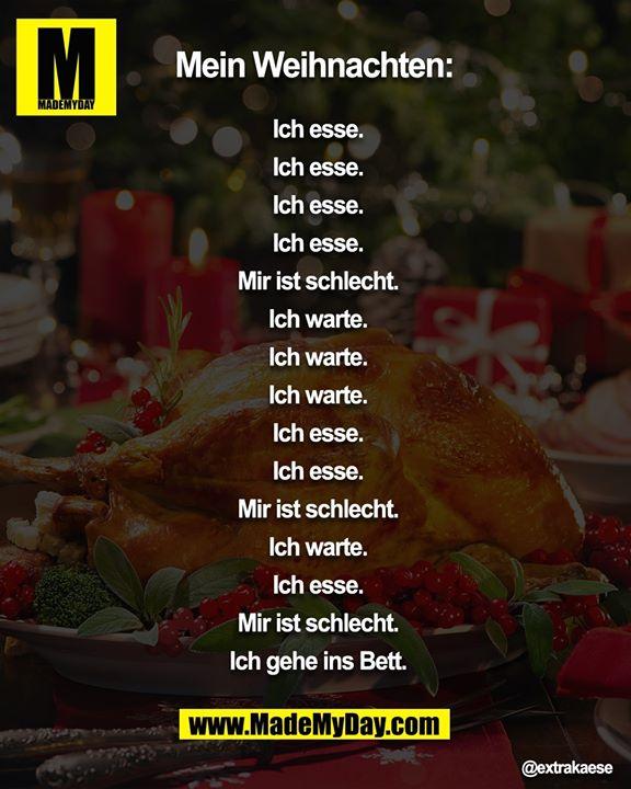 Mein Weihnachten:<br /> <br /> Ich esse.<br /> Ich esse.<br /> Ich esse.<br /> Ich esse.<br /> Mir ist schlecht.<br /> Ich warte.<br /> Ich warte.<br /> Ich warte.<br /> Ich esse.<br /> Ich esse.<br /> Mir ist schlecht.<br /> Ich warte.<br /> Ich esse.<br /> Mir ist schlecht.<br /> Ich gehe ins Bett.