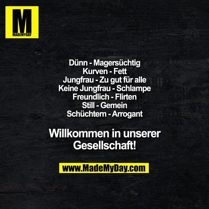 Dünn - Magersüchtig<br /> Kurven - Fett<br /> Jungfrau - Zu gut für alle<br /> Keine Jungfrau - Schlampe<br /> Freundlich - Flirten<br /> Still - Gemein<br /> Schüchtern - Arrogant<br /> Willkommen in unserer<br /> Gesellschaft!