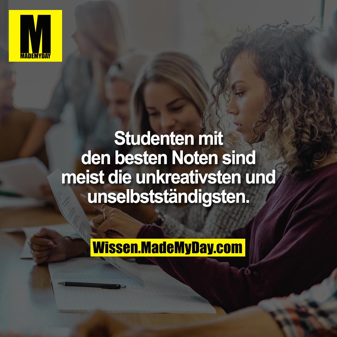 Studenten mit den besten Noten sind meist die unkreativsten und unselbstständigsten.