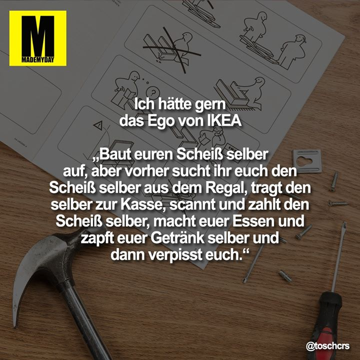 """Ich hätte gern das Ego von IKEA<br /> <br /> """"Baut euren Scheiß selber auf, aber vorher sucht ihr euch den Scheiß selber aus dem Regal, tragt den selber zur Kasse, scannt und zahlt den Scheiß selber, macht euer Essen und zapft euer Getränk selber und dann verpisst euch."""""""
