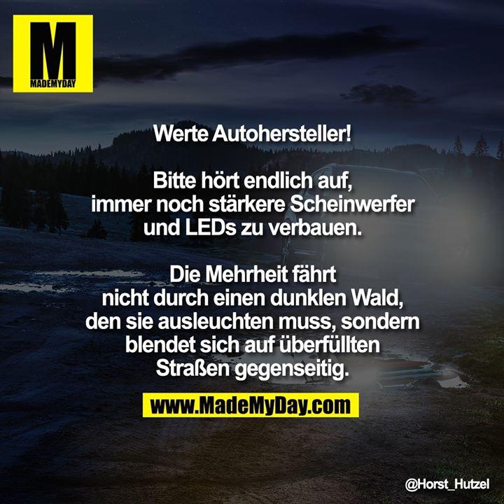 Werte Autohersteller!<br /> <br /> Bitte hört endlich auf, immer noch stärkere Scheinwerfer und LEDs zu verbauen. Die Mehrheit fährt nicht durch einen dunklen Wald, den sie ausleuchten muss, sondern blendet sich auf überfüllten Straßen gegenseitig.
