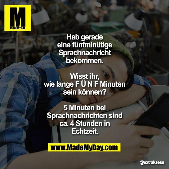 Hab gerade eine fünfminütige Sprachnachricht bekommen.<br /> <br /> Wisst ihr, wie lange F Ü N F Minuten sein können?<br /> <br /> 5 Minuten bei Sprachnachrichten sind ca. 4 Stunden in Echtzeit.