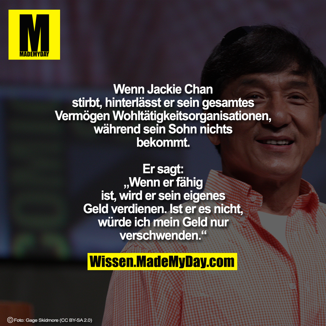 """Wenn Jackie Chan stirbt, hinterlässt er sein gesamtes Vermögen Wohltätigkeitsorganisationen, während sein Sohn nichts bekommt.<br /> Er sagt: """"Wenn er fähig ist, wird er sein eigenes Geld verdienen.<br /> Ist er es nicht, würde ich mein Geld nur verschwenden."""""""