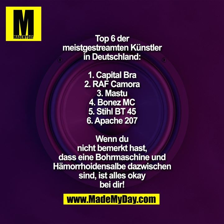 Top 6 der<br /> meistgestreamten Künstler<br /> in Deutschland:<br /> <br /> 1. Capital Bra<br /> 2. RAF Camora<br /> 3. Mastu<br /> 4. Bonez MC<br /> 5. Stihl BT 45<br /> 6. Apache 207<br /> <br /> Wenn du<br /> nicht bemerkt hast,<br /> dass eine Bohrmaschine und<br /> Hämorrhoidensalbe dazwischen<br /> sind, ist alles okay<br /> bei dir!