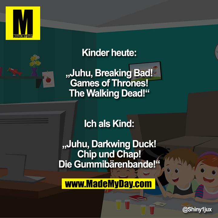 """Kinder heute:<br /> """"Juhu, Breaking Bad!<br /> Games of Thrones!<br /> The Walking Dead!""""<br /> Ich als Kind:<br /> """"Juhu, Darkwing Duck!<br /> Chip und Chap!<br /> Die Gummibärenbande!"""""""