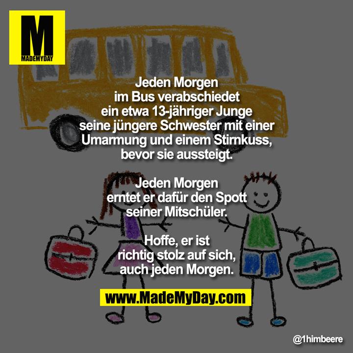 Jeden Morgen im Bus verabschiedet ein etwa 13-jähriger Junge seine jüngere Schwester mit einer Umarmung und einem Stirnkuss, bevor sie aussteigt.<br /> <br /> Jeden Morgen erntet er dafür den Spott seiner Mitschüler.<br /> <br /> Hoffe, er ist richtig stolz auf sich,<br /> auch jeden Morgen.