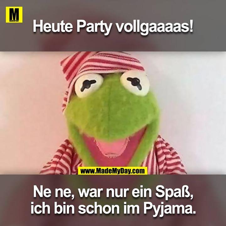 Heute Party Vollgaaaas!<br /> Nene, war nur ein Spass, ich bin schon im Pyjama.