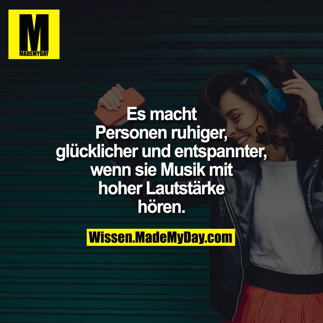 Es macht Personen ruhiger, glücklicher und entspannter wenn sie Musik mit hoher Lautstärke hören.