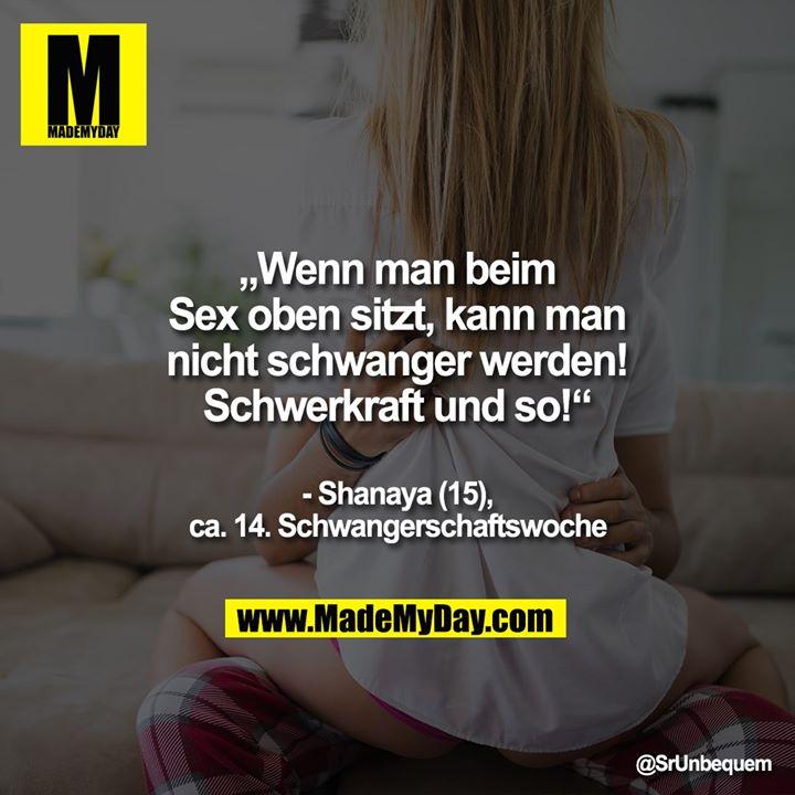 """""""Wenn man beim Sex oben sitzt, kann man nicht schwanger werden! Schwerkraft und so!""""<br /> - Shanaya (15), ca. 14. SSW"""