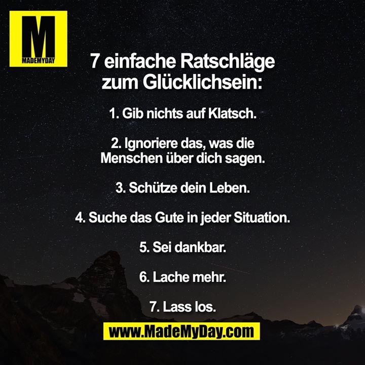 7 einfache Ratschläge zum glücklich sein:<br /> 1. Gib nichts auf Klatsch.<br /> 2. Ignoriere das, was die Menschen über dich sagen.<br /> 3. Schütze dein Leben.<br /> 4. Suche das Gute in jeder Situation.<br /> 5. Sei dankbar.<br /> 6. Lache mehr.<br /> 7. Lass los.