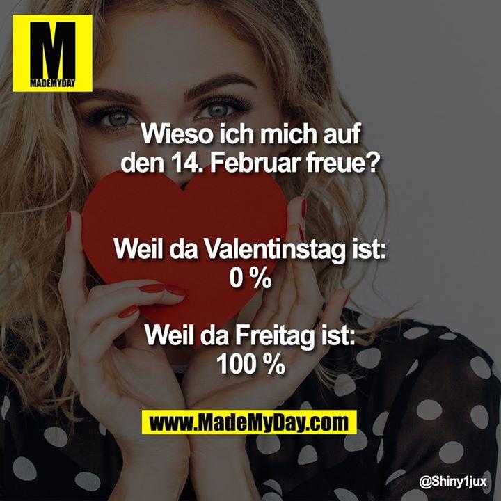 Wieso ich mich auf den 14. Februar freue?<br /> Weil da Valentinstag ist: 0 %<br /> Weil da Freitag ist: 100 %