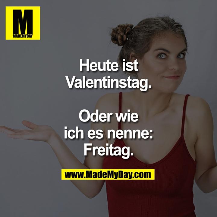 Heute ist Valentinstag.<br /> Oder wie ich es nenne:<br /> Freitag.